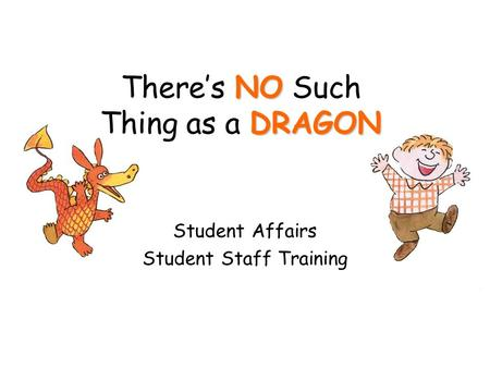 NO DRAGON There's NO Such Thing as a DRAGON Student Affairs Student Staff Training.