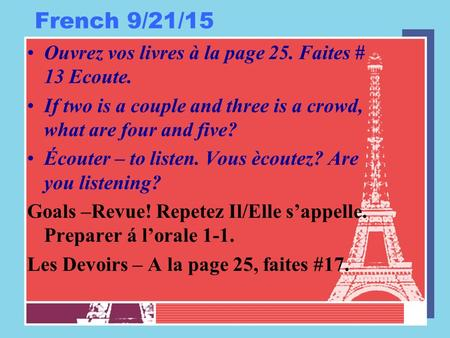 French 9/21/15 Ouvrez vos livres à la page 25. Faites # 13 Ecoute. If two is a couple and three is a crowd, what are four and five? Écouter – to listen.
