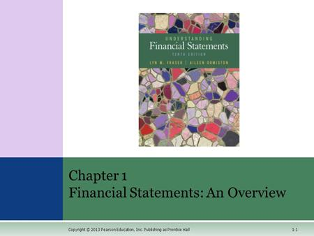 1-1 Chapter 1 Financial Statements: An Overview Copyright © 2013 Pearson Education, Inc. Publishing as Prentice Hall.