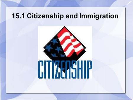 15.1 Citizenship and Immigration. What is a Citizen? Member of a state that can participate in it.  Can participate in its governance.  Citizens are.