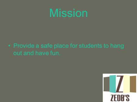 Mission Provide a safe place for students to hang out and have fun.