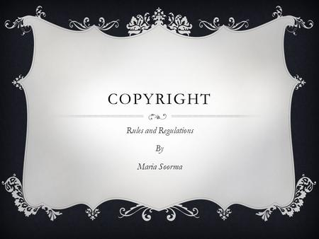 COPYRIGHT Rules and Regulations By Maria Soorma. WHAT IS COPYRIGHT?  Copyright is a form of protection provided by the laws of the United States to the.