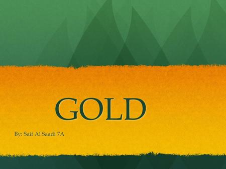GOLD By: Saif Al Saadi 7A. Solid liquid or gas ? Under room temperature gold is a sold. Under room temperature gold is a sold.