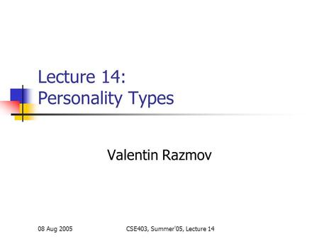 08 Aug 2005CSE403, Summer'05, Lecture 14 Lecture 14: Personality Types Valentin Razmov.