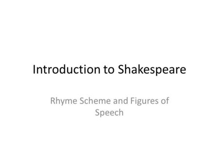 Introduction to Shakespeare Rhyme Scheme and Figures of Speech.