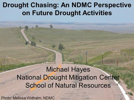 Michael Hayes National Drought Mitigation Center School of Natural Resources Drought Chasing: An NDMC Perspective on Future Drought Activities Photo: Melissa.
