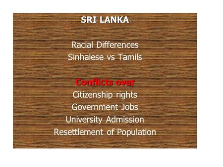 SRI LANKA Racial Differences Sinhalese vs Tamils Conflicts over Citizenship rights Government Jobs University Admission Resettlement of Population.