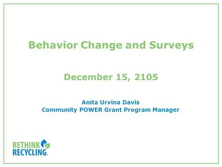 Behavior Change and Surveys December 15, 2105 Anita Urvina Davis Community POWER Grant Program Manager.