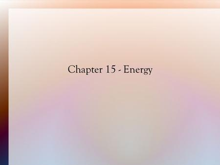 Chapter 15 - Energy. 15.1 Energy and Its Forms Energy is the ability to do work. Work is the transfer of energy  Work = force x distance.