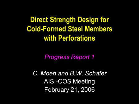 Direct Strength Design for Cold-Formed Steel Members with Perforations Progress Report 1 C. Moen and B.W. Schafer AISI-COS Meeting February 21, 2006.