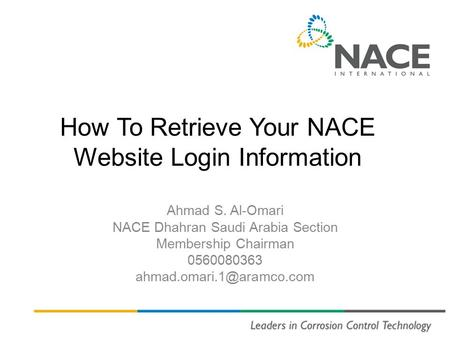 How To Retrieve Your NACE Website Login Information Ahmad S. Al-Omari NACE Dhahran Saudi Arabia Section Membership Chairman 0560080363