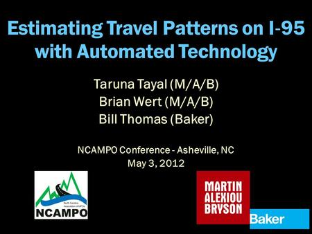 Estimating Travel Patterns on I ‐ 95 with Automated Technology NCAMPO Conference - Asheville, NC May 3, 2012 Taruna Tayal (M/A/B) Brian Wert (M/A/B) Bill.
