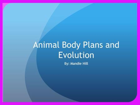 Animal Body Plans and Evolution By: Mandie Hill. Features of Body Plans Levels of organization When first cells of most animals develop, they change into.