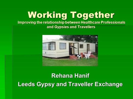 Working Together Improving the relationship between Healthcare Professionals and Gypsies and Travellers Rehana Hanif Leeds Gypsy and Traveller Exchange.