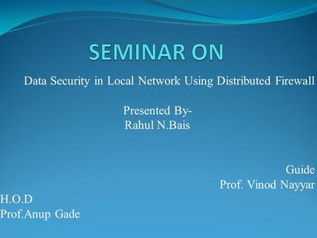 Data Security in Local Network Using Distributed Firewall Presented By- Rahul N.Bais Guide Prof. Vinod Nayyar H.O.D Prof.Anup Gade.