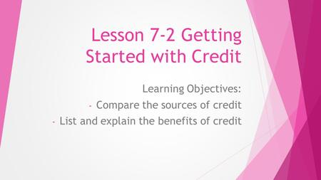 Lesson 7-2 Getting Started with Credit Learning Objectives: - Compare the sources of credit - List and explain the benefits of credit.