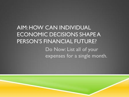 AIM: HOW CAN INDIVIDUAL ECONOMIC DECISIONS SHAPE A PERSON'S FINANCIAL FUTURE? Do Now: List all of your expenses for a single month.