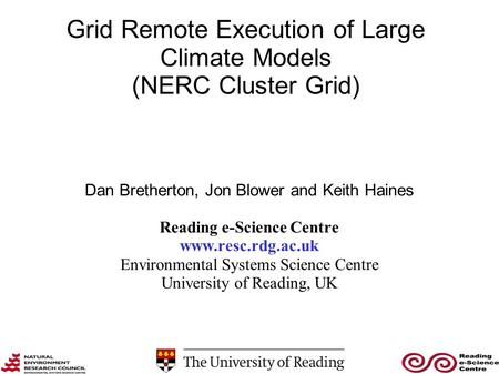 Grid Remote Execution of Large Climate Models (NERC Cluster Grid) Dan Bretherton, Jon Blower and Keith Haines Reading e-Science Centre www.resc.rdg.ac.uk.