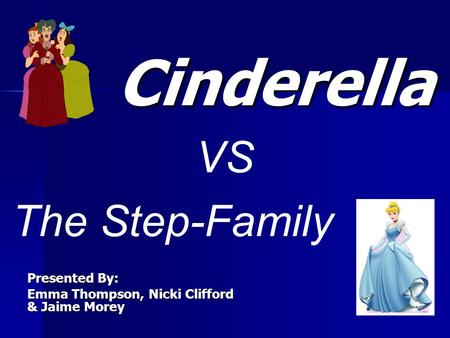 Presented By: Emma Thompson, Nicki Clifford & Jaime Morey Cinderella The Step-Family VS.