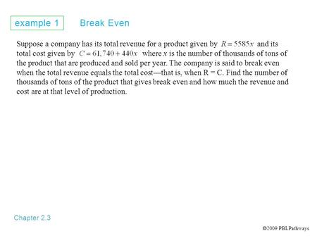 Example 1 Break Even Chapter 2.3 Suppose a company has its total revenue for a product given by and its total cost given by where x is the number of thousands.