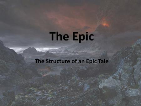 The Epic The Structure of an Epic Tale. Epic - a long poetic composition, usually centered upon a hero in which a series of great obstacles and majestic.