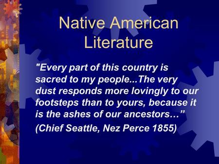 Native American Literature Every part of this country is sacred to my people...The very dust responds more lovingly to our footsteps than to yours, because.
