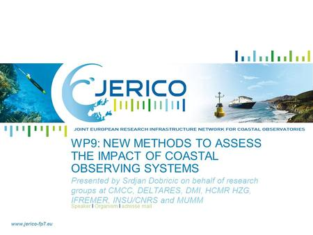 Speaker I Organism I adresse mail www.jerico-fp7.eu WP9: NEW METHODS TO ASSESS THE IMPACT OF COASTAL OBSERVING SYSTEMS Presented by Srdjan Dobricic on.