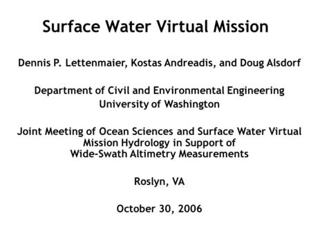Surface Water Virtual Mission Dennis P. Lettenmaier, Kostas Andreadis, and Doug Alsdorf Department of Civil and Environmental Engineering University of.