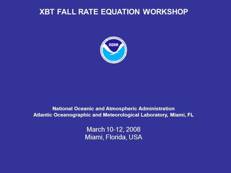 XBT FALL RATE EQUATION WORKSHOP National Oceanic and Atmospheric Administration Atlantic Oceanographic and Meteorological Laboratory, Miami, FL March 10-12,