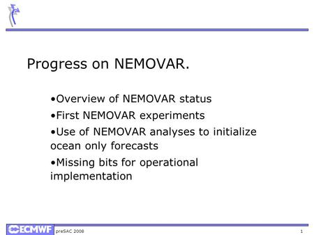 PreSAC 2008 1 Progress on NEMOVAR. Overview of NEMOVAR status First NEMOVAR experiments Use of NEMOVAR analyses to initialize ocean only forecasts Missing.