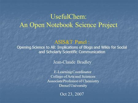 UsefulChem: An Open Notebook Science Project Jean-Claude Bradley E-Learning Coordinator College of Arts and Sciences Associate Professor of Chemistry Drexel.