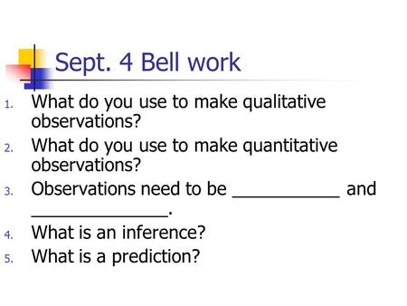 Sept. 4 Bell work 1. What do you use to make qualitative observations? 2. What do you use to make quantitative observations? 3. Observations need to be.