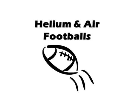 Helium & Air Footballs. Place these statements in order. I. Jaime believes that the helium filled football will travel farther than the air filled ball.