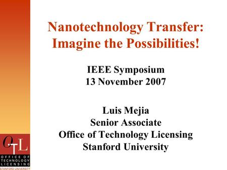 Nanotechnology Transfer: Imagine the Possibilities! IEEE Symposium 13 November 2007 Luis Mejia Senior Associate Office of Technology Licensing Stanford.