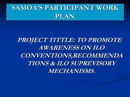 SAMOA'S PARTICIPANT WORK PLAN PROJECT TITTLE: TO PROMOTE AWARENESS ON ILO CONVENTIONS,RECOMMENDA TIONS & ILO SUPREVISORY MECHANISMS.