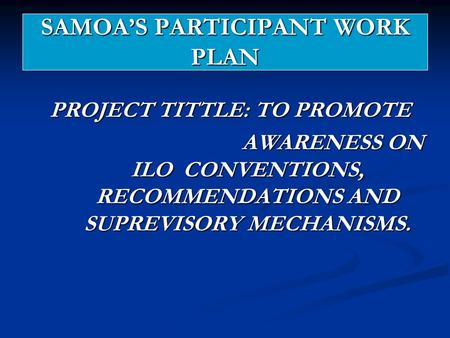 SAMOA'S PARTICIPANT WORK PLAN PROJECT TITTLE: TO PROMOTE AWARENESS ON ILO CONVENTIONS, RECOMMENDATIONS AND SUPREVISORY MECHANISMS. AWARENESS ON ILO CONVENTIONS,