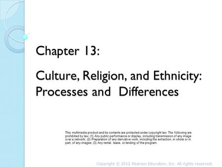 Chapter 13: Culture, Religion, and Ethnicity: Processes and Differences This multimedia product and its contents are protected under copyright law. The.