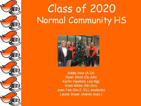 Class of 2020 Normal Community HS Addie Ince (A-Di) Ryan Short (Dj-Joh) Karrin Hawkins (Joi-Ng) Kristi White (Nh-Sm) Joan Fee (Sn-Z, ELL students) Laurie.