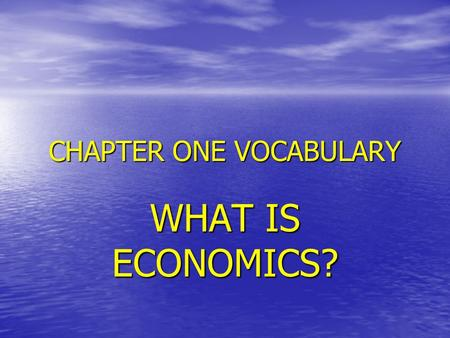 CHAPTER ONE VOCABULARY WHAT IS ECONOMICS?. NEED Something like air, food or shelter that is necessary for survival Something like air, food or shelter.