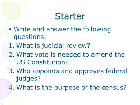 Starter Write and answer the following questions: 1.What is judicial review? 2.What vote is needed to amend the US Constitution? 3.Who appoints and approves.