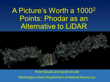 A Picture's Worth a 1000 2 Points: Phodar as an Alternative to LiDAR Peter Gould and Jacob Strunk Washington State Department of Natural Resources.