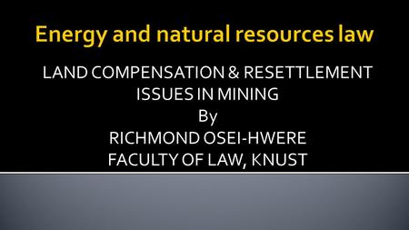 LAND COMPENSATION & RESETTLEMENT ISSUES IN MINING By RICHMOND OSEI-HWERE FACULTY OF LAW, KNUST.