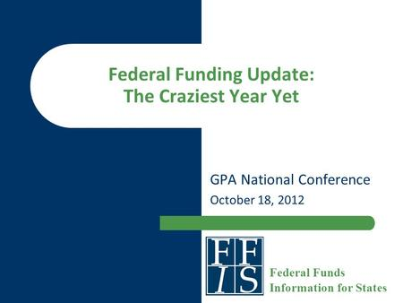 Federal Funding Update: The Craziest Year Yet GPA National Conference October 18, 2012 Federal Funds Information for States.