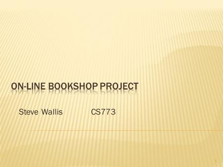 Steve Wallis CS773 1.  What is OnLineBookShop.Com ?  A prototype of a on-line bookstore  It will have features that are not available in conventional.