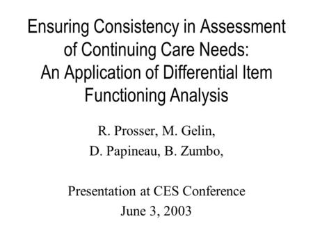 Ensuring Consistency in Assessment of Continuing Care Needs: An Application of Differential Item Functioning Analysis R. Prosser, M. Gelin, D. Papineau,