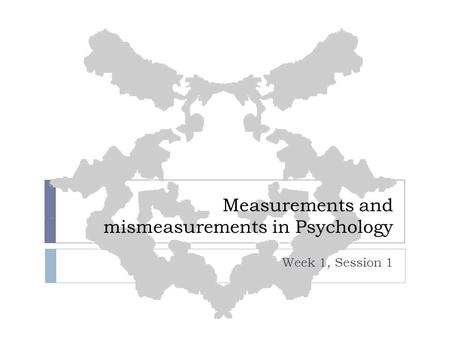 Measurements and mismeasurements in Psychology Week 1, Session 1.