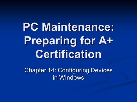 PC Maintenance: Preparing for A+ Certification Chapter 14: Configuring Devices in Windows.