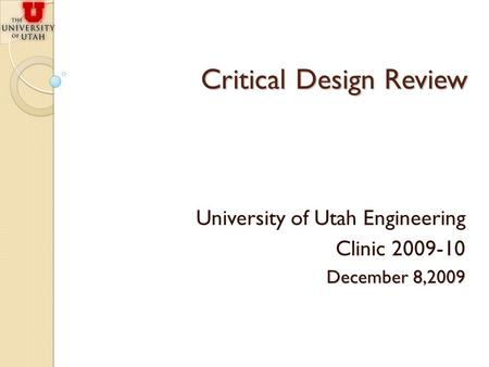 Critical Design Review University of Utah Engineering Clinic 2009-10 December 8,2009.