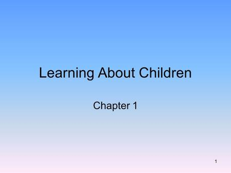 1 Learning About Children Chapter 1. 2 Child development is a fascinating subject Constantly changing and discovering How does studying children help.