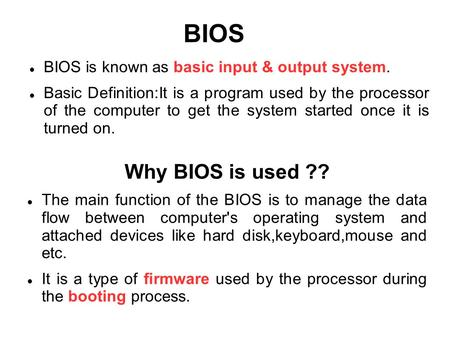 <strong>BIOS</strong> <strong>BIOS</strong> is known as basic input & output system. Basic Definition:It is a program used by the processor of the computer to get the system started once.